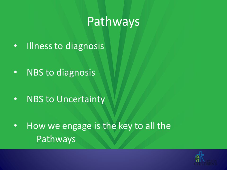 Pathways Illness to diagnosis NBS to diagnosis NBS to Uncertainty How we engage is the key to all the Pathways