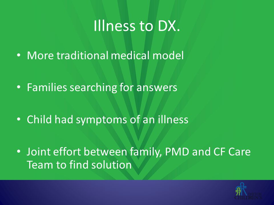 Illness to DX. More traditional medical model Families searching for answers Child had symptoms of an illness Joint effort between family, PMD and CF