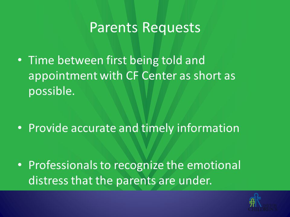 Parents Requests Time between first being told and appointment with CF Center as short as possible. Provide accurate and timely information Profession