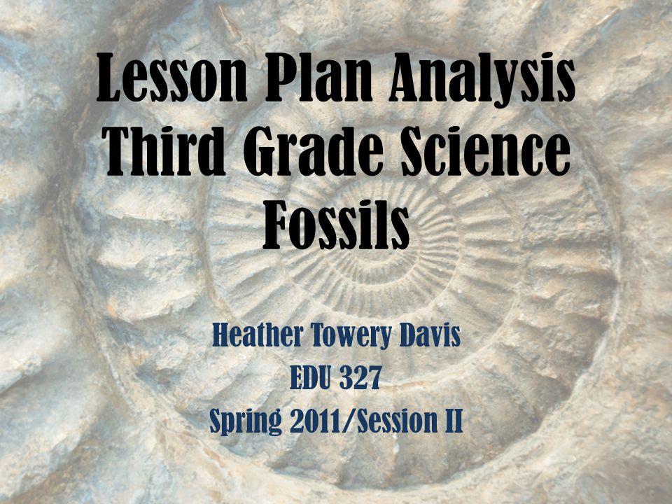Lesson Plan Analysis Third Grade Science Fossils Heather Towery Davis EDU 327 Spring 2011/Session II