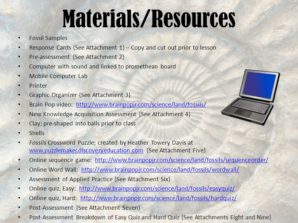 Materials/Resources Fossil Samples Response Cards {See Attachment 1} – Copy and cut out prior to lesson Pre-assessment {See Attachment 2} Computer with sound and linked to promethean board Mobile Computer Lab Printer Graphic Organizer {See Attachment 3} Brain Pop video: http://www.brainpopjr.com/science/land/fossils/http://www.brainpopjr.com/science/land/fossils/ New Knowledge Acquisition Assessment {See Attachment 4} Clay; pre-shaped into balls prior to class Shells Fossils Crossword Puzzle; created by Heather Towery Davis at www.puzzlemaker.discoveryeducation.com {See Attachment Five} www.puzzlemaker.discoveryeducation.com Online sequence game: http://www.brainpopjr.com/science/land/fossils/sequenceorder/http://www.brainpopjr.com/science/land/fossils/sequenceorder/ Online Word Wall: http://www.brainpopjr.com/science/land/fossils/wordwall/http://www.brainpopjr.com/science/land/fossils/wordwall/ Assessment of Applied Practice {See Attachment Six} Online quiz, Easy: http://www.brainpopjr.com/science/land/fossils/easyquiz/http://www.brainpopjr.com/science/land/fossils/easyquiz/ Online quiz, Hard: http://www.brainpopjr.com/science/land/fossils/hardquiz/http://www.brainpopjr.com/science/land/fossils/hardquiz/ Post-Assessment {See Attachment Seven} Post-Assessment Breakdown of Easy Quiz and Hard Quiz {See Attachments Eight and Nine}