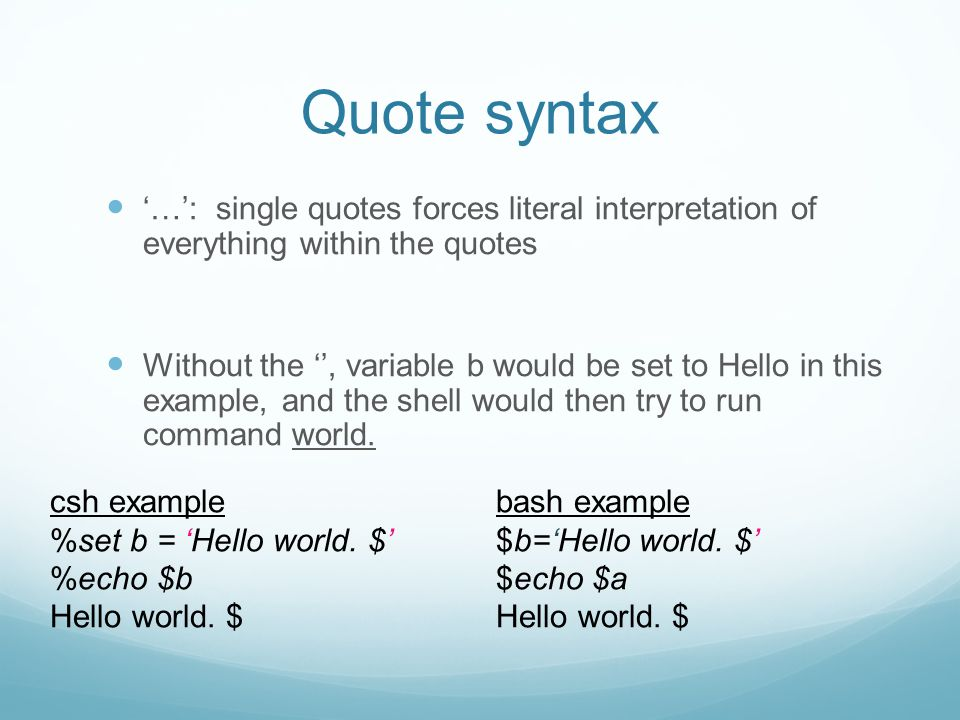 Quote syntax '…': single quotes forces literal interpretation of everything within the quotes Without the '', variable b would be set to Hello in this example, and the shell would then try to run command world.