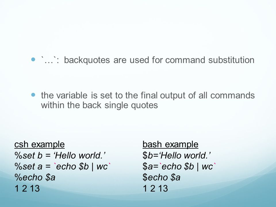 `…`: backquotes are used for command substitution the variable is set to the final output of all commands within the back single quotes csh example %set b = 'Hello world.' %set a = `echo $b | wc` %echo $a 1 2 13 bash example $b='Hello world.' $a=`echo $b | wc` $echo $a 1 2 13