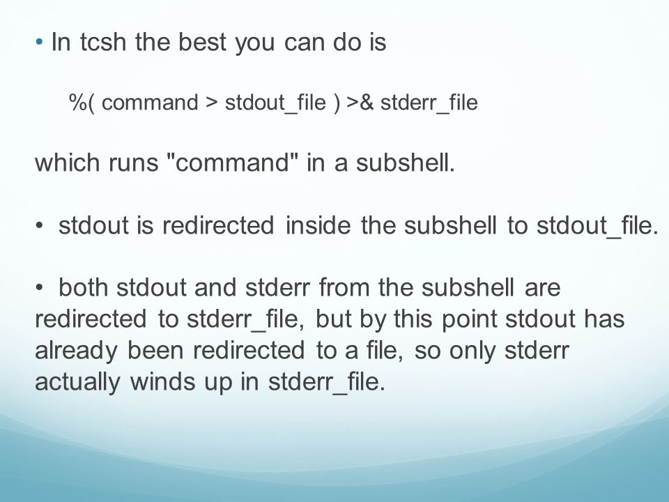 In tcsh the best you can do is %( command > stdout_file ) >& stderr_file which runs command in a subshell.