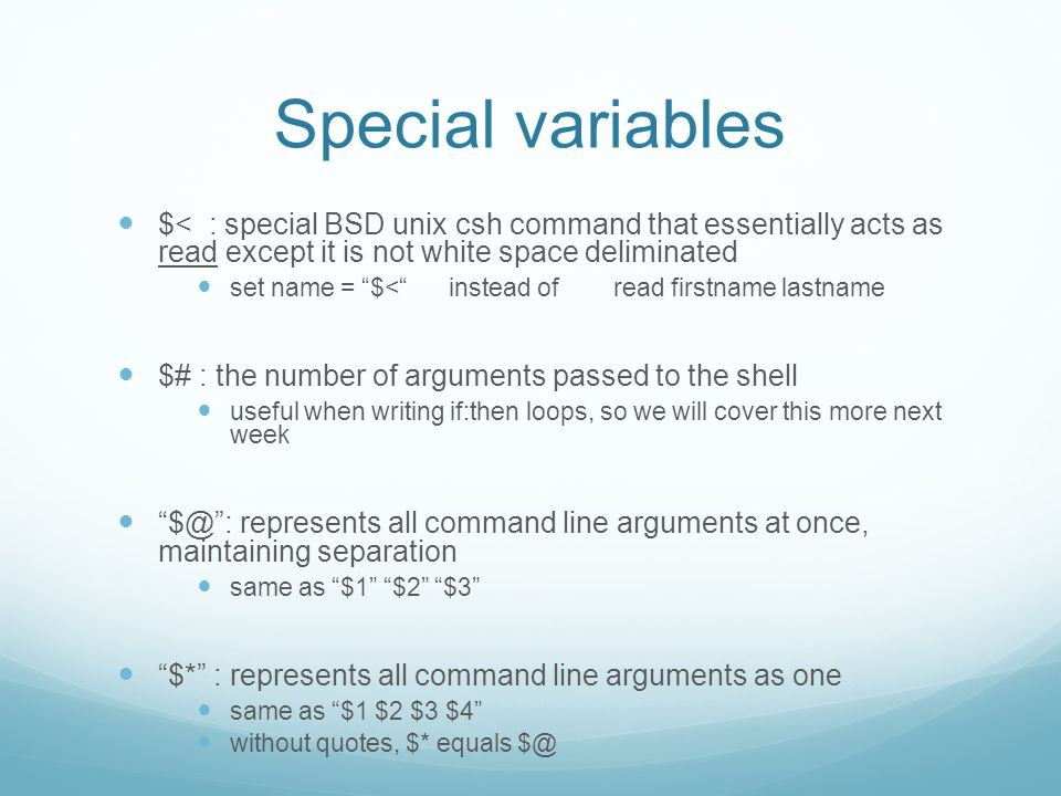 Special variables $< : special BSD unix csh command that essentially acts as read except it is not white space deliminated set name = $< instead of read firstname lastname $# : the number of arguments passed to the shell useful when writing if:then loops, so we will cover this more next week $@ : represents all command line arguments at once, maintaining separation same as $1 $2 $3 $* : represents all command line arguments as one same as $1 $2 $3 $4 without quotes, $* equals $@