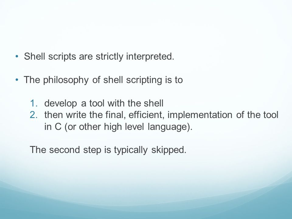 Shell scripts are strictly interpreted. The philosophy of shell scripting is to 1.