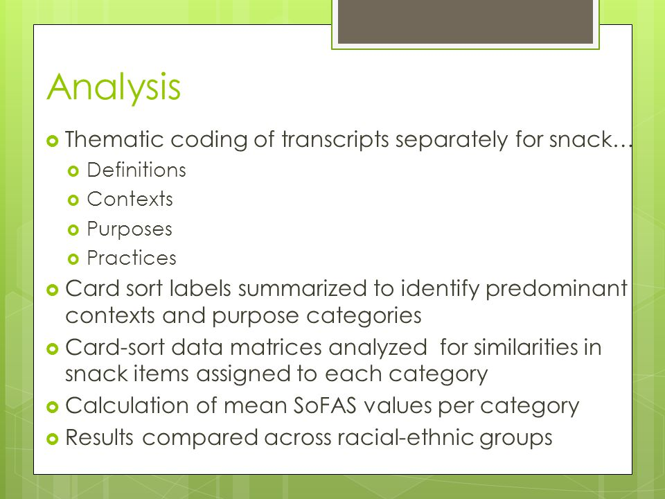 Analysis  Thematic coding of transcripts separately for snack…  Definitions  Contexts  Purposes  Practices  Card sort labels summarized to identify predominant contexts and purpose categories  Card-sort data matrices analyzed for similarities in snack items assigned to each category  Calculation of mean SoFAS values per category  Results compared across racial-ethnic groups