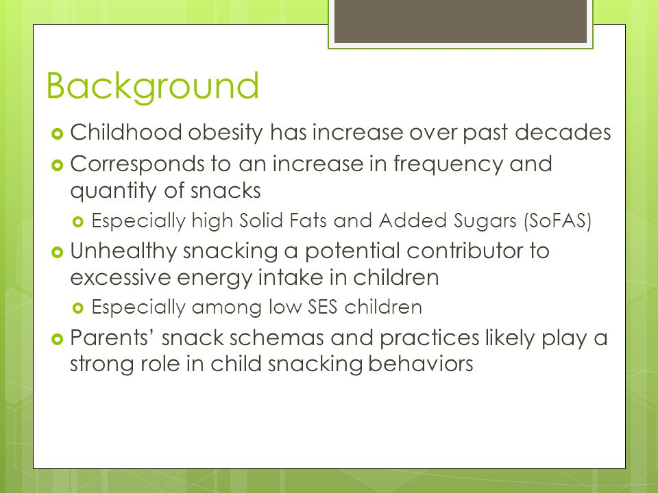 Background  Childhood obesity has increase over past decades  Corresponds to an increase in frequency and quantity of snacks  Especially high Solid Fats and Added Sugars (SoFAS)  Unhealthy snacking a potential contributor to excessive energy intake in children  Especially among low SES children  Parents' snack schemas and practices likely play a strong role in child snacking behaviors