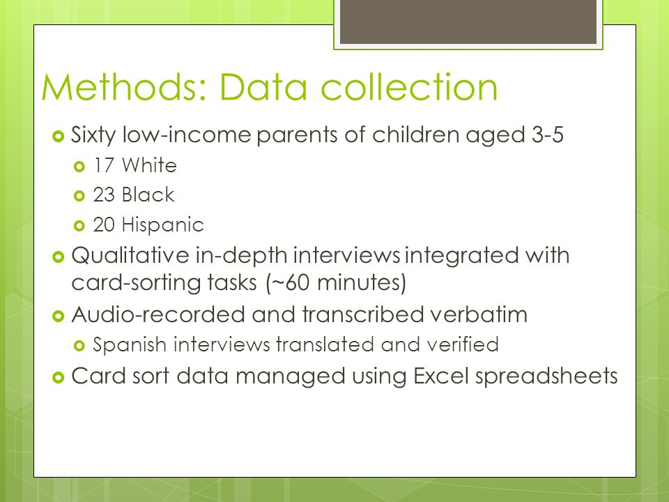 Methods: Data collection  Sixty low-income parents of children aged 3-5  17 White  23 Black  20 Hispanic  Qualitative in-depth interviews integrated with card-sorting tasks (~60 minutes)  Audio-recorded and transcribed verbatim  Spanish interviews translated and verified  Card sort data managed using Excel spreadsheets
