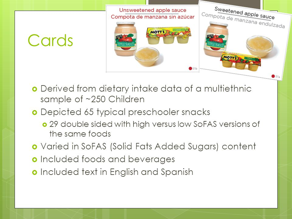 Cards  Derived from dietary intake data of a multiethnic sample of ~250 Children  Depicted 65 typical preschooler snacks  29 double sided with high versus low SoFAS versions of the same foods  Varied in SoFAS (Solid Fats Added Sugars) content  Included foods and beverages  Included text in English and Spanish