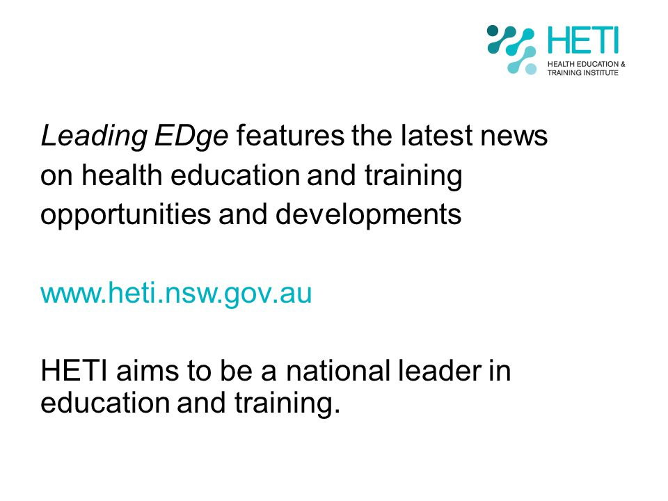 Leading EDge features the latest news on health education and training opportunities and developments www.heti.nsw.gov.au HETI aims to be a national l
