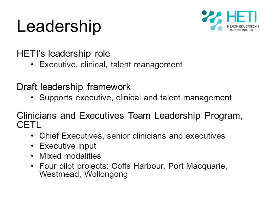Leadership HETI's leadership role Executive, clinical, talent management Draft leadership framework Supports executive, clinical and talent management