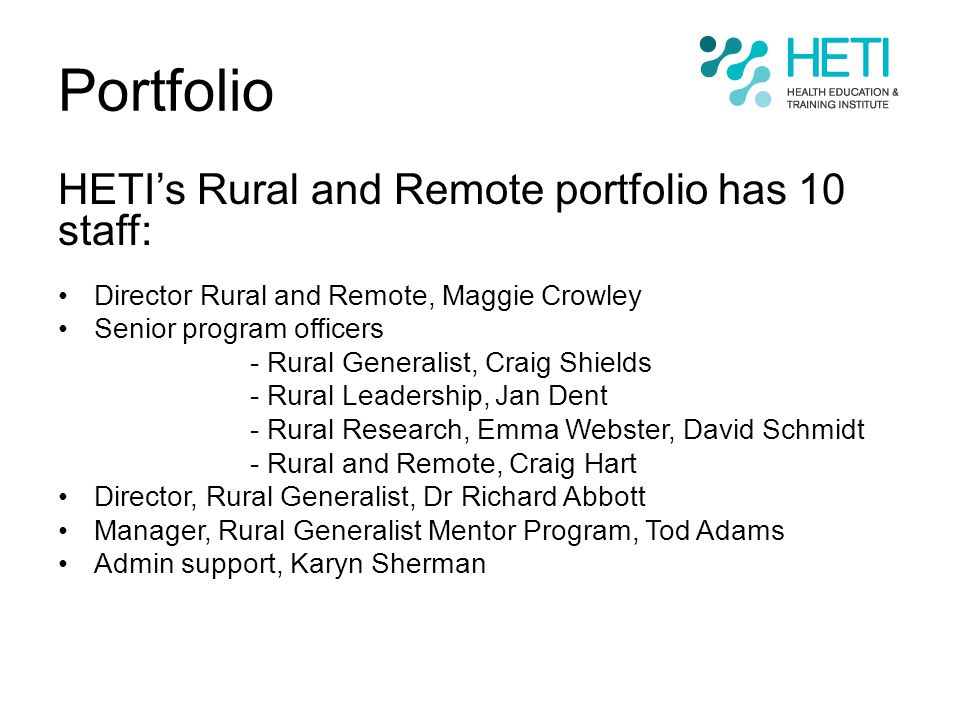Portfolio HETI's Rural and Remote portfolio has 10 staff: Director Rural and Remote, Maggie Crowley Senior program officers - Rural Generalist, Craig