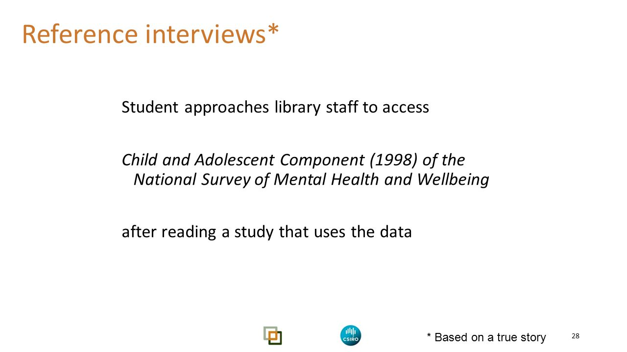 Reference interviews* Student approaches library staff to access Child and Adolescent Component (1998) of the National Survey of Mental Health and Wellbeing after reading a study that uses the data 28 * Based on a true story