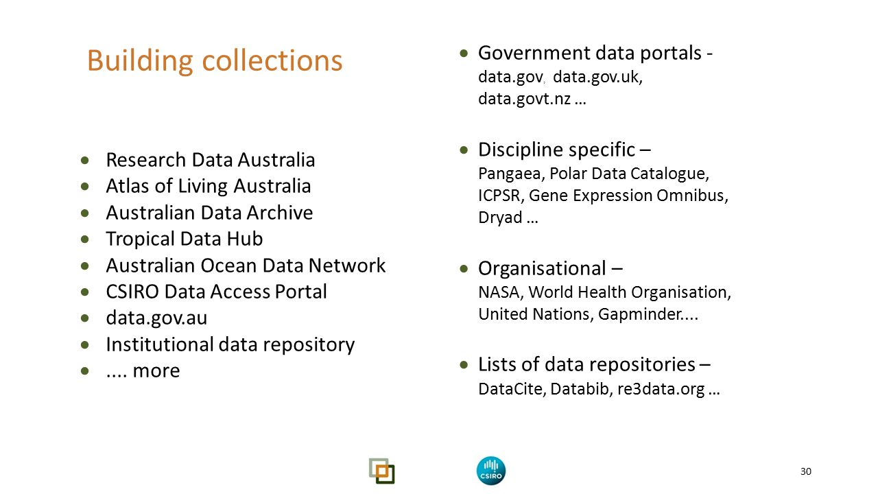 Find, Identify, Select, Obtain (Data!) 30 Building collections  Research Data Australia  Atlas of Living Australia  Australian Data Archive  Tropical Data Hub  Australian Ocean Data Network  CSIRO Data Access Portal  data.gov.au  Institutional data repository ....