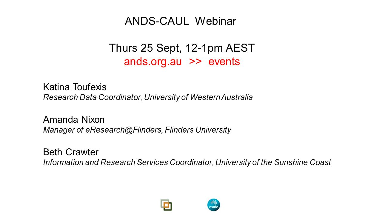 ANDS-CAUL Webinar Thurs 25 Sept, 12-1pm AEST ands.org.au >> events Katina Toufexis Research Data Coordinator, University of Western Australia Amanda Nixon Manager of eResearch@Flinders, Flinders University Beth Crawter Information and Research Services Coordinator, University of the Sunshine Coast
