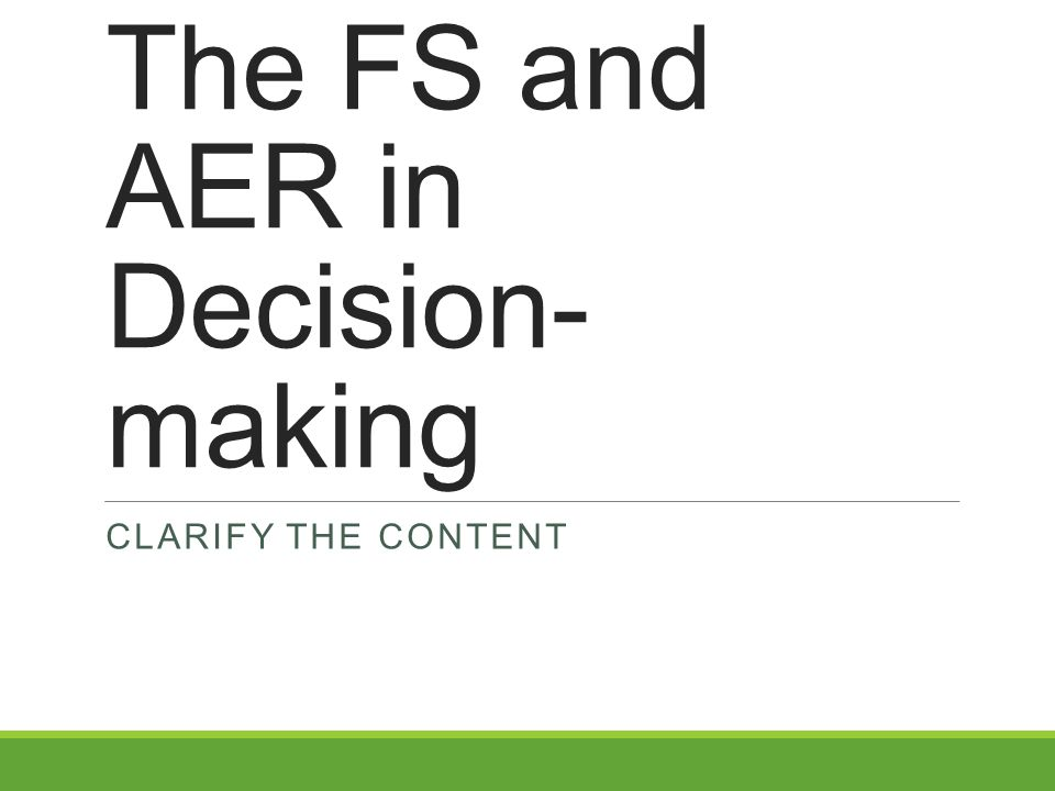 The FS and AER in Decision- making CLARIFY THE CONTENT