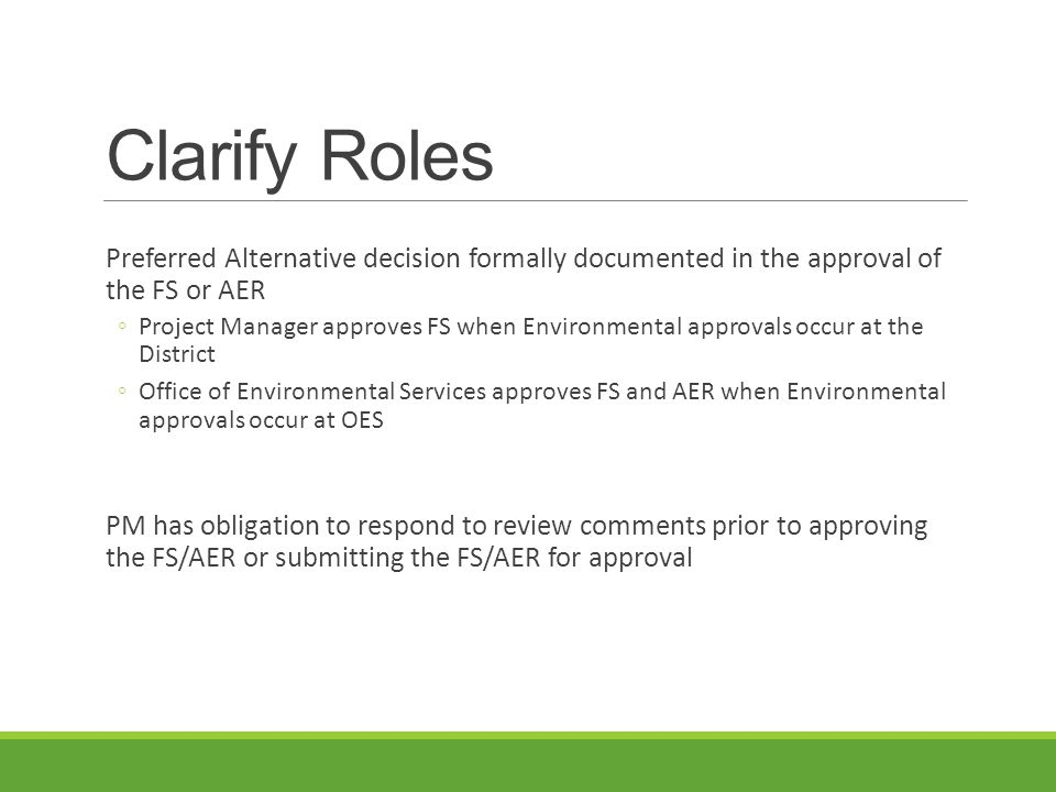 Clarify Roles Preferred Alternative decision formally documented in the approval of the FS or AER ◦Project Manager approves FS when Environmental approvals occur at the District ◦Office of Environmental Services approves FS and AER when Environmental approvals occur at OES PM has obligation to respond to review comments prior to approving the FS/AER or submitting the FS/AER for approval