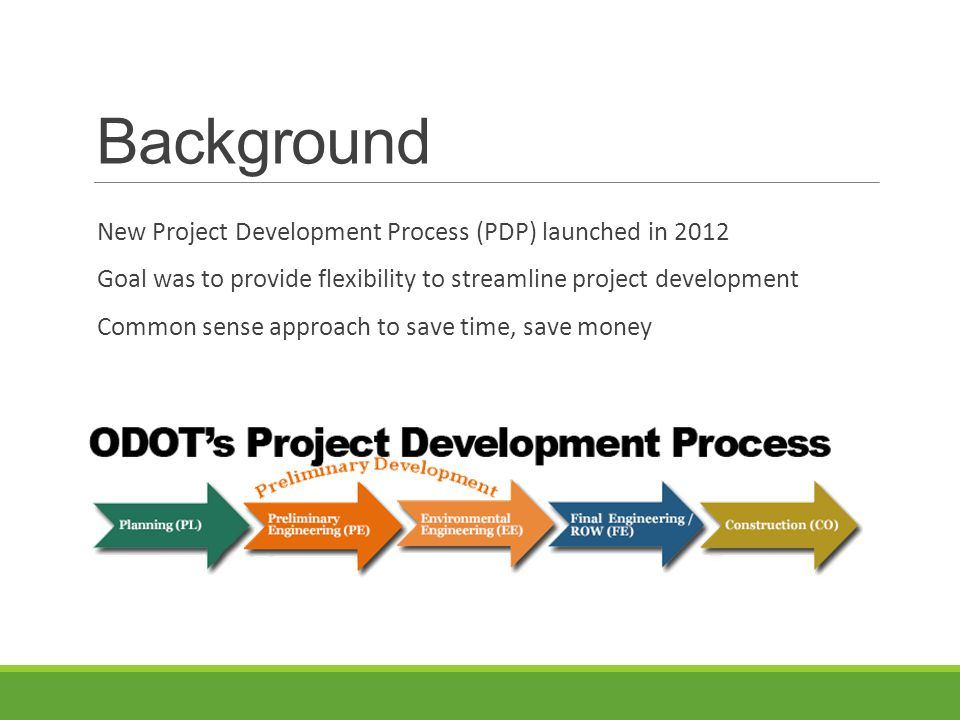 Background New Project Development Process (PDP) launched in 2012 Goal was to provide flexibility to streamline project development Common sense approach to save time, save money