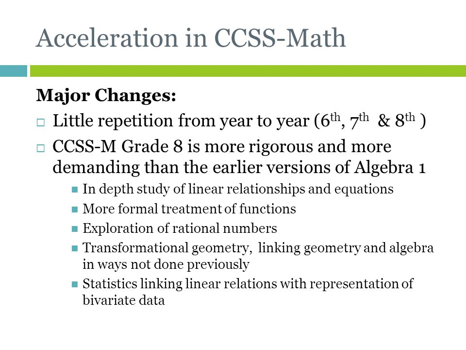 Acceleration in CCSS-Math Major Changes:  Little repetition from year to year (6 th, 7 th & 8 th )  CCSS-M Grade 8 is more rigorous and more demandi