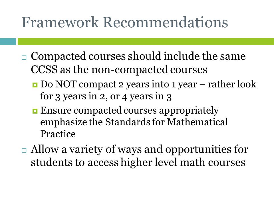 Framework Recommendations  Compacted courses should include the same CCSS as the non-compacted courses  Do NOT compact 2 years into 1 year – rather