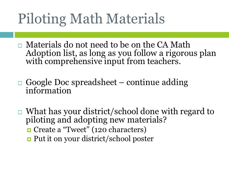 Piloting Math Materials  Materials do not need to be on the CA Math Adoption list, as long as you follow a rigorous plan with comprehensive input fro
