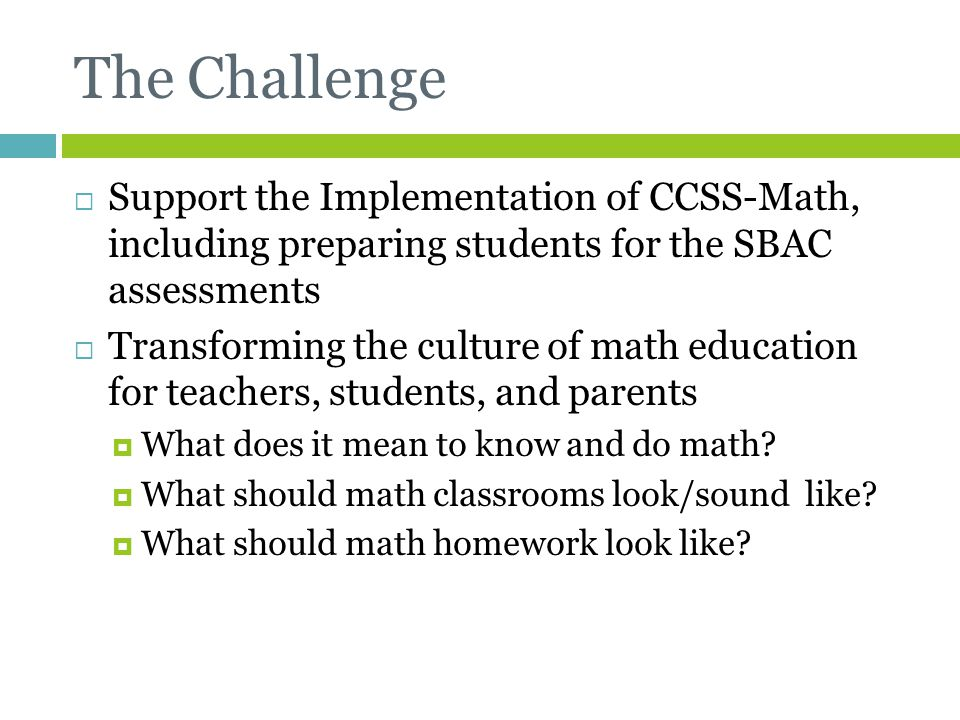 The Challenge  Support the Implementation of CCSS-Math, including preparing students for the SBAC assessments  Transforming the culture of math educ