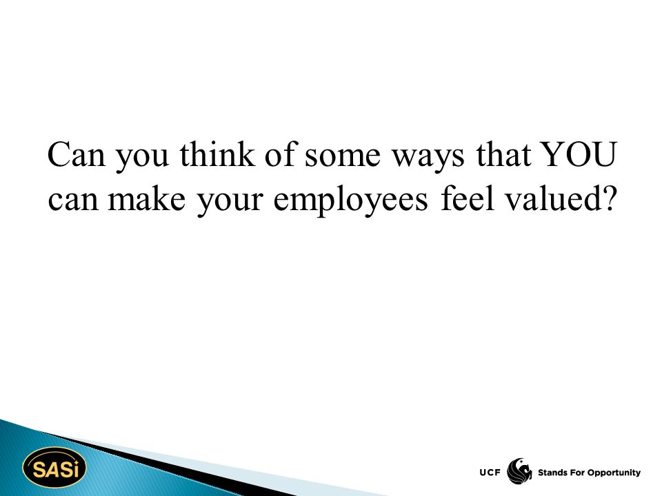 Can you think of some ways that YOU can make your employees feel valued