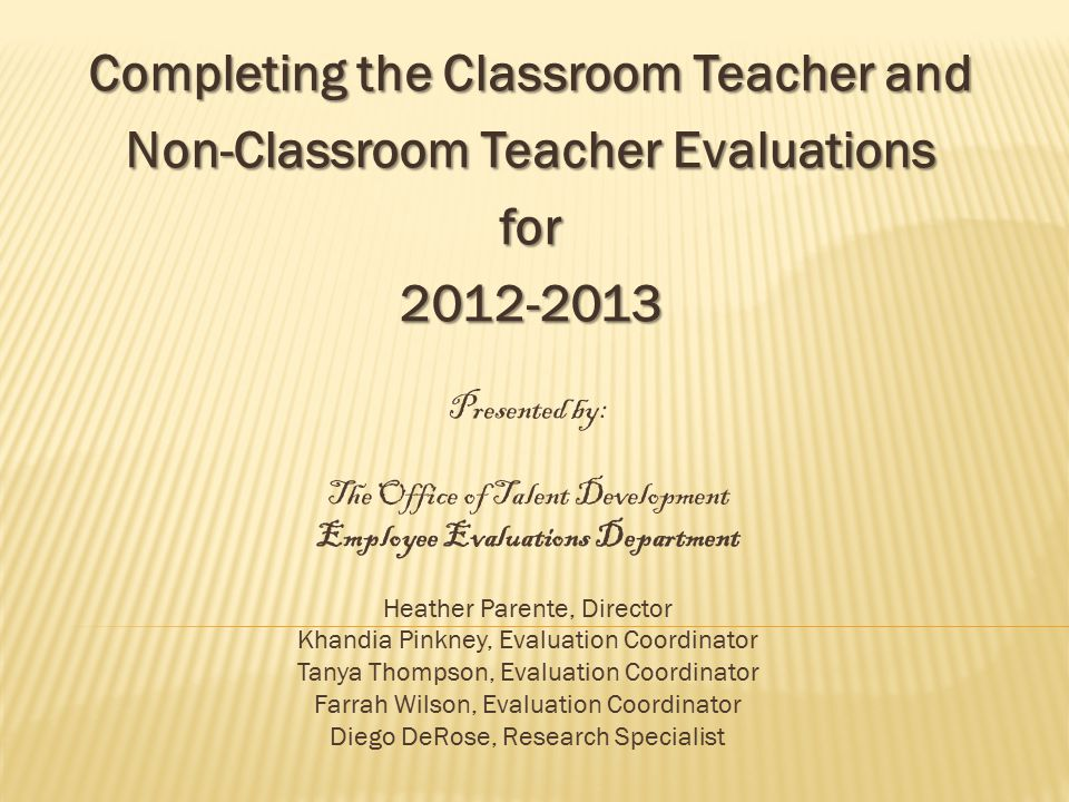Completing the Classroom Teacher and Non-Classroom Teacher Evaluations for2012-2013 Presented by: The Office of Talent Development Employee Evaluations Department Heather Parente, Director Khandia Pinkney, Evaluation Coordinator Tanya Thompson, Evaluation Coordinator Farrah Wilson, Evaluation Coordinator Diego DeRose, Research Specialist