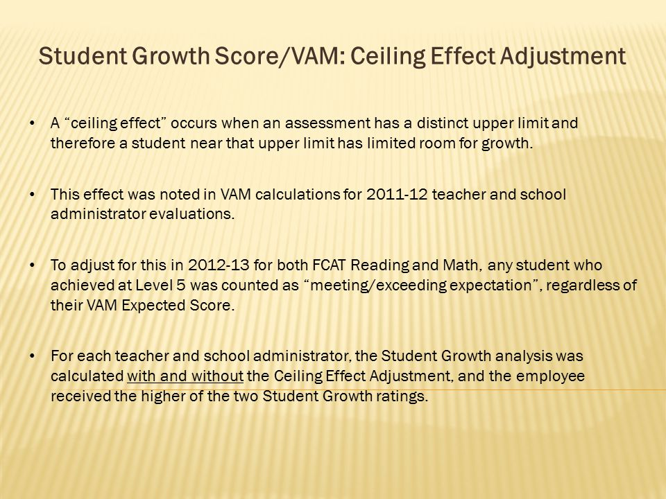 Student Growth Score/VAM: Ceiling Effect Adjustment A ceiling effect occurs when an assessment has a distinct upper limit and therefore a student near that upper limit has limited room for growth.