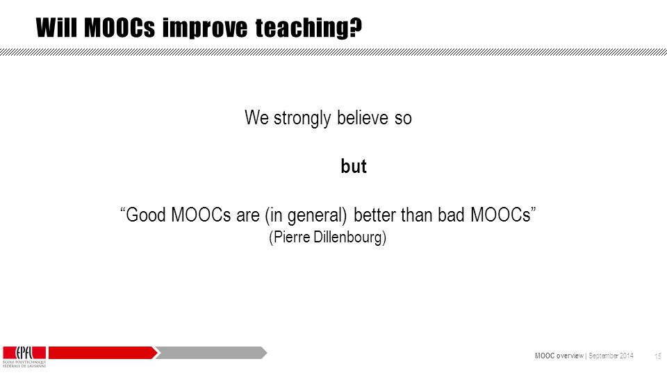 MOOC overview | September 2014 15 We strongly believe so but Good MOOCs are (in general) better than bad MOOCs (Pierre Dillenbourg) Will MOOCs improve teaching?