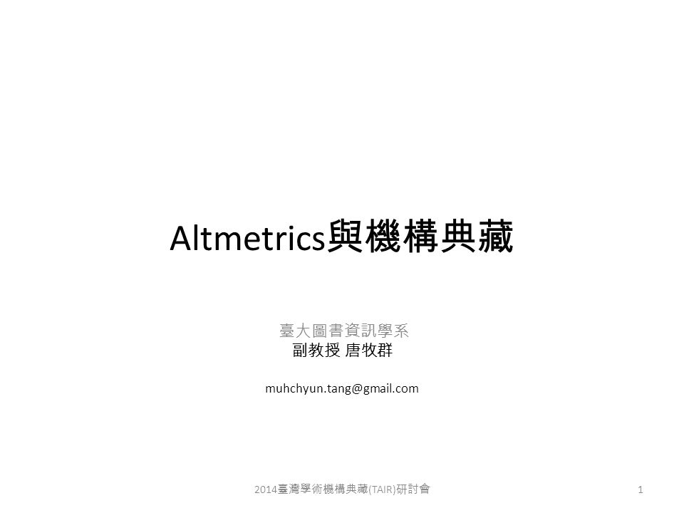 Altmetrics 與機構典藏 臺大圖書資訊學系 副教授 唐牧群 muhchyun.tang@gmail.com 2014 臺灣學術機構典藏 (TAIR) 研討會 1