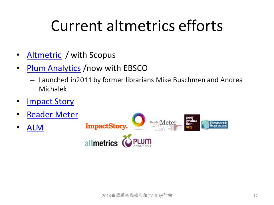 Current altmetrics efforts Altmetric / with Scopus Altmetric Plum Analytics /now with EBSCO Plum Analytics – Launched in2011 by former librarians Mike Buschmen and Andrea Michalek Impact Story Reader Meter ALM 2014 臺灣學術機構典藏 (TAIR) 研討會 17