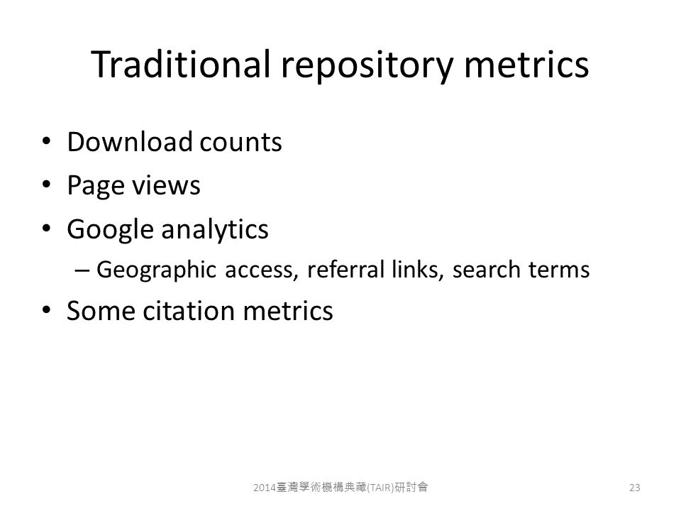 Traditional repository metrics Download counts Page views Google analytics – Geographic access, referral links, search terms Some citation metrics 2014 臺灣學術機構典藏 (TAIR) 研討會 23