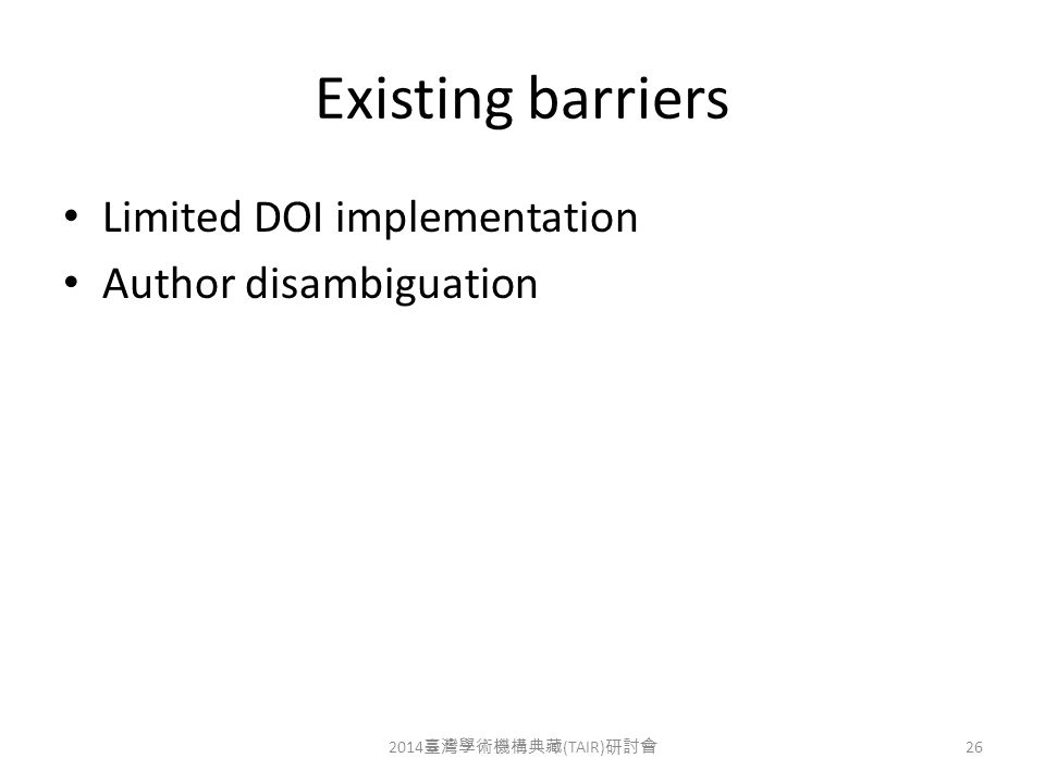 Existing barriers Limited DOI implementation Author disambiguation 2014 臺灣學術機構典藏 (TAIR) 研討會 26