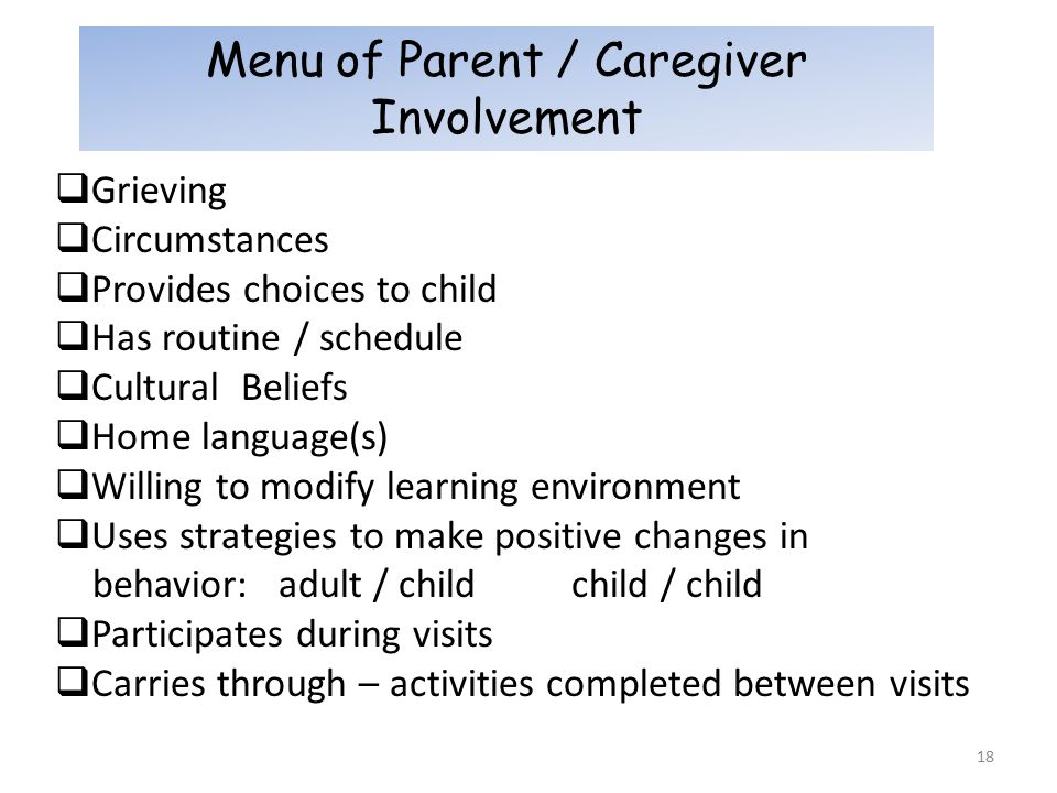 18 Menu of Parent / Caregiver Involvement  Grieving  Circumstances  Provides choices to child  Has routine / schedule  Cultural Beliefs  Home language(s)  Willing to modify learning environment  Uses strategies to make positive changes in behavior: adult / child child / child  Participates during visits  Carries through – activities completed between visits