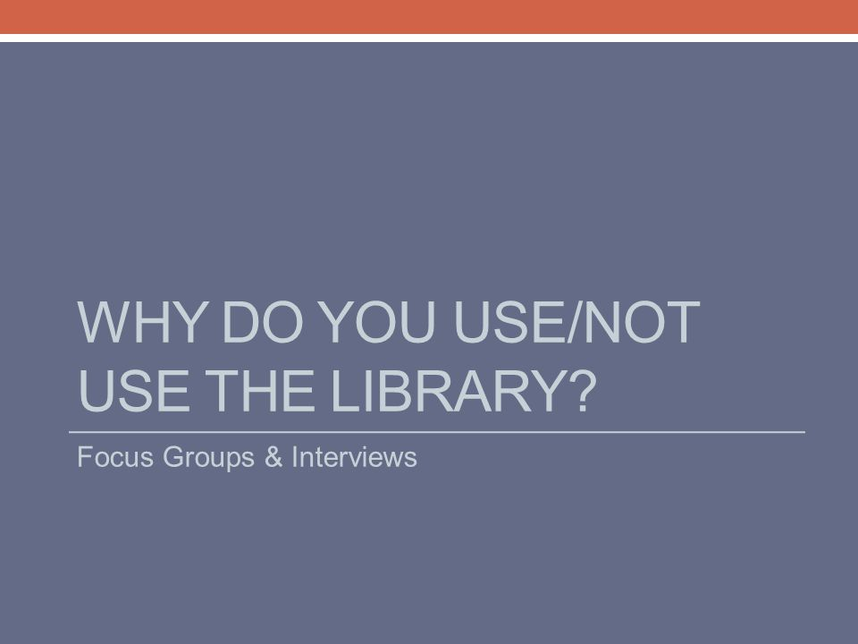 WHY DO YOU USE/NOT USE THE LIBRARY? Focus Groups & Interviews