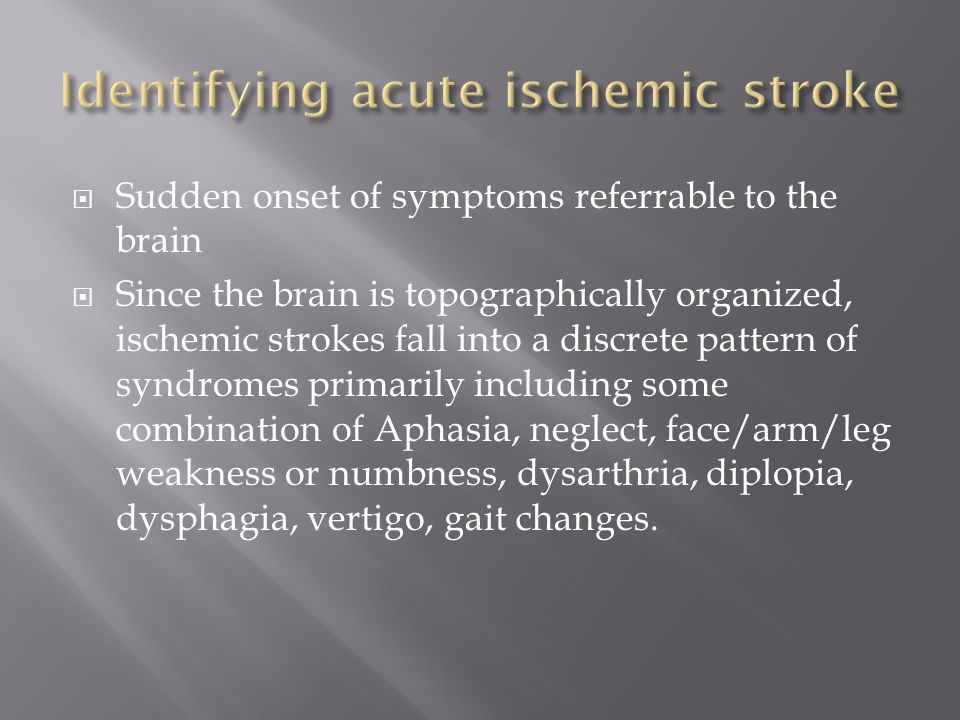  Sudden onset of symptoms referrable to the brain  Since the brain is topographically organized, ischemic strokes fall into a discrete pattern of syndromes primarily including some combination of Aphasia, neglect, face/arm/leg weakness or numbness, dysarthria, diplopia, dysphagia, vertigo, gait changes.