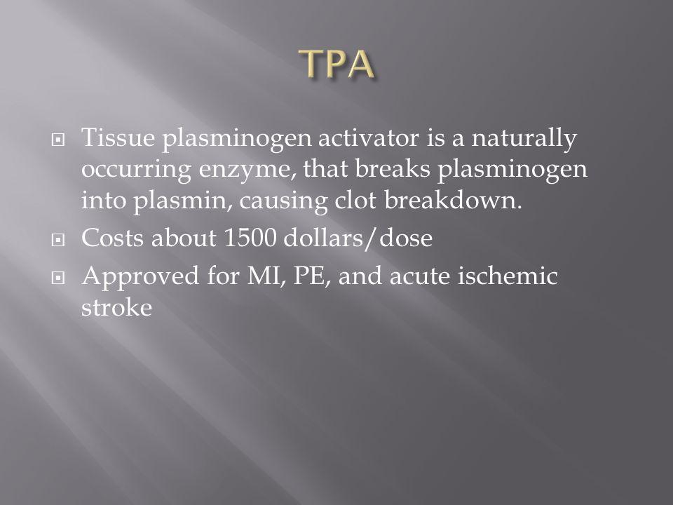  Tissue plasminogen activator is a naturally occurring enzyme, that breaks plasminogen into plasmin, causing clot breakdown.  Costs about 1500 dolla