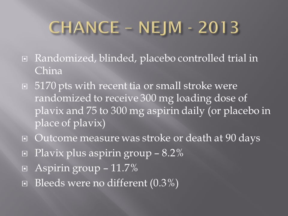  Randomized, blinded, placebo controlled trial in China  5170 pts with recent tia or small stroke were randomized to receive 300 mg loading dose of plavix and 75 to 300 mg aspirin daily (or placebo in place of plavix)  Outcome measure was stroke or death at 90 days  Plavix plus aspirin group – 8.2%  Aspirin group – 11.7%  Bleeds were no different (0.3%)