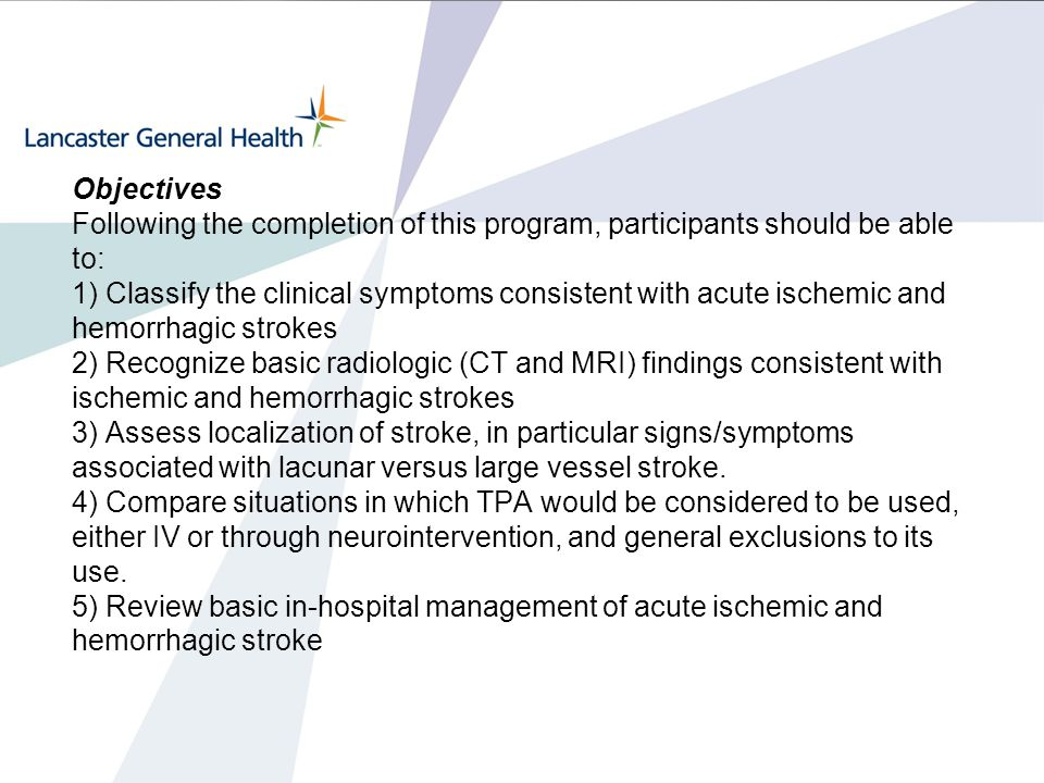 Objectives Following the completion of this program, participants should be able to: 1) Classify the clinical symptoms consistent with acute ischemic and hemorrhagic strokes 2) Recognize basic radiologic (CT and MRI) findings consistent with ischemic and hemorrhagic strokes 3) Assess localization of stroke, in particular signs/symptoms associated with lacunar versus large vessel stroke.