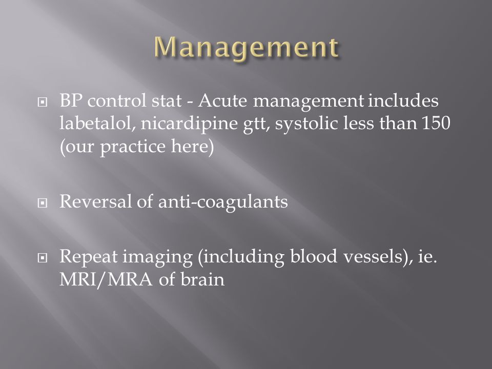  BP control stat - Acute management includes labetalol, nicardipine gtt, systolic less than 150 (our practice here)  Reversal of anti-coagulants  Repeat imaging (including blood vessels), ie.