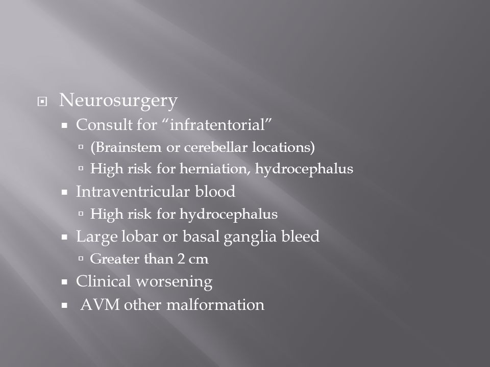  Neurosurgery  Consult for infratentorial  (Brainstem or cerebellar locations)  High risk for herniation, hydrocephalus  Intraventricular blood  High risk for hydrocephalus  Large lobar or basal ganglia bleed  Greater than 2 cm  Clinical worsening  AVM other malformation