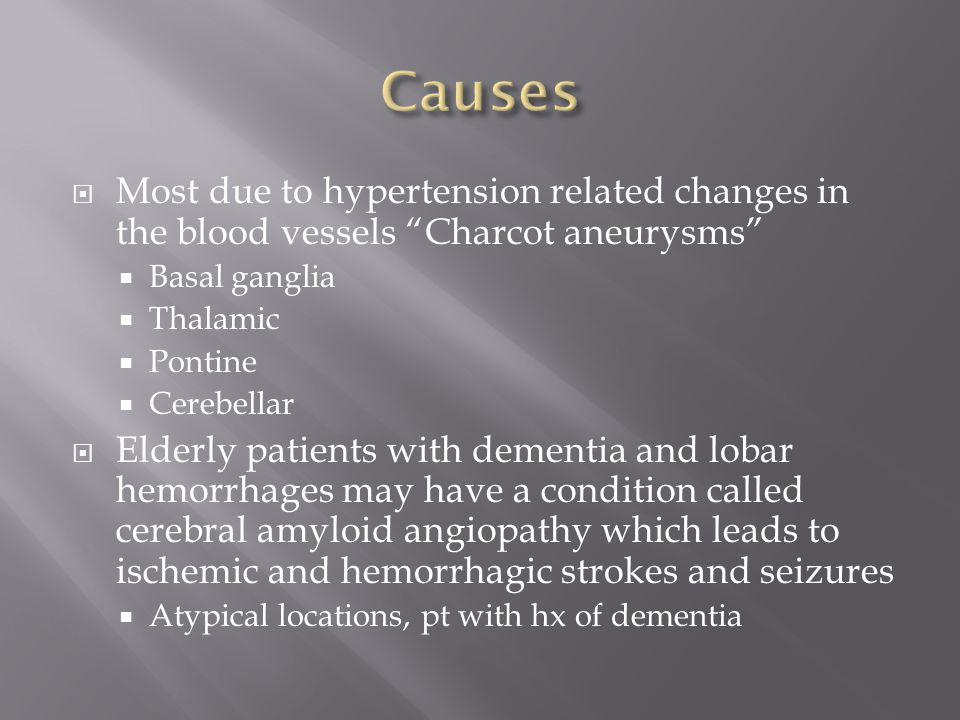  Most due to hypertension related changes in the blood vessels Charcot aneurysms  Basal ganglia  Thalamic  Pontine  Cerebellar  Elderly patients with dementia and lobar hemorrhages may have a condition called cerebral amyloid angiopathy which leads to ischemic and hemorrhagic strokes and seizures  Atypical locations, pt with hx of dementia