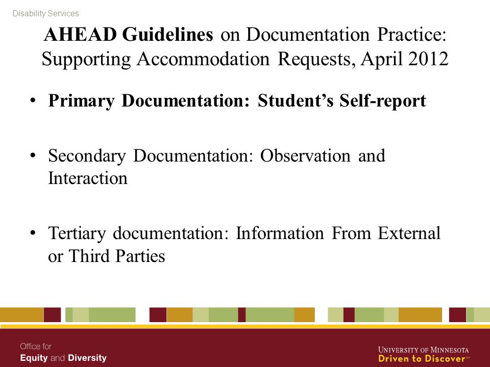 Disability Services AHEAD Guidelines on Documentation Practice: Supporting Accommodation Requests, April 2012 Primary Documentation: Student's Self-report Secondary Documentation: Observation and Interaction Tertiary documentation: Information From External or Third Parties