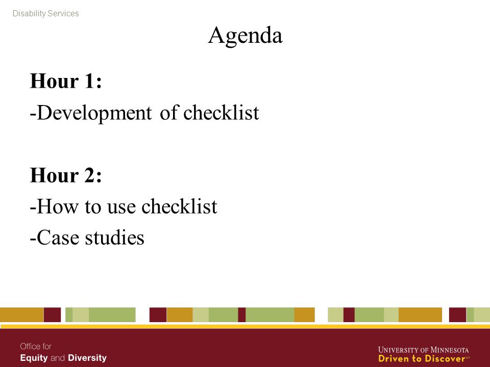 Disability Services Agenda Hour 1: -Development of checklist Hour 2: -How to use checklist -Case studies