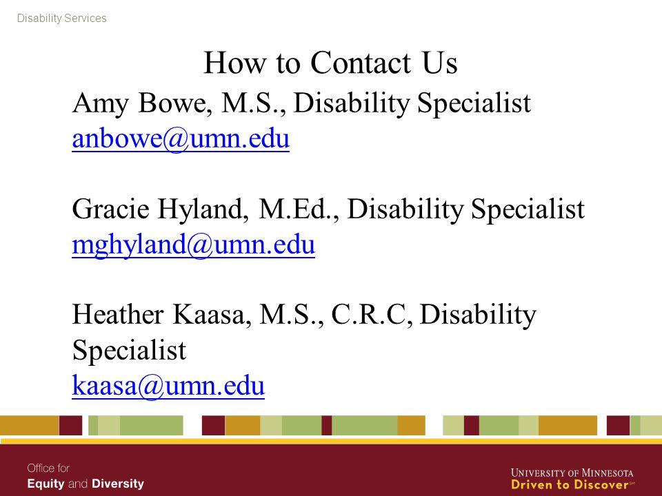 How to Contact Us Amy Bowe, M.S., Disability Specialist anbowe@umn.edu Gracie Hyland, M.Ed., Disability Specialist mghyland@umn.edu Heather Kaasa, M.S