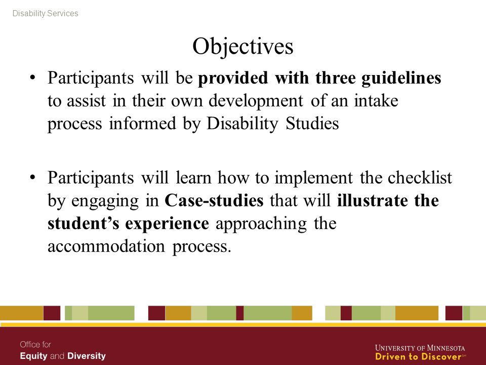 Disability Services Objectives Participants will be provided with three guidelines to assist in their own development of an intake process informed by Disability Studies Participants will learn how to implement the checklist by engaging in Case-studies that will illustrate the student's experience approaching the accommodation process.