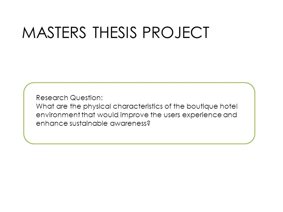 MASTERS THESIS PROJECT Research Question: What are the physical characteristics of the boutique hotel environment that would improve the users experience and enhance sustainable awareness