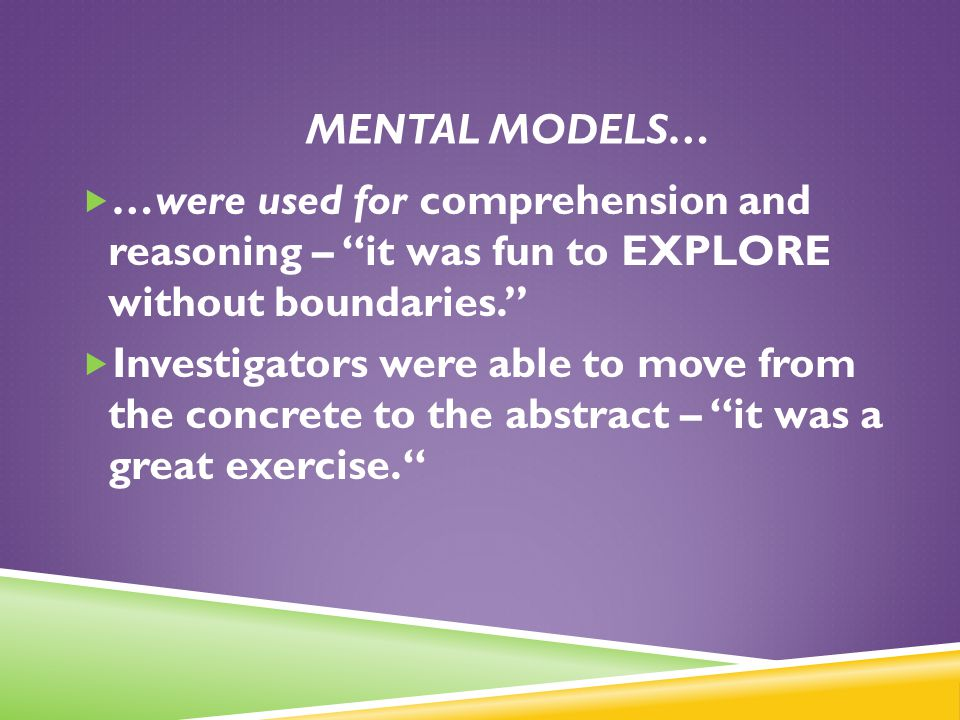 ". MENTAL MODELS…  …were used for comprehension and reasoning – ""it was fun to EXPLORE without boundaries.""  Investigators were able to move from the"
